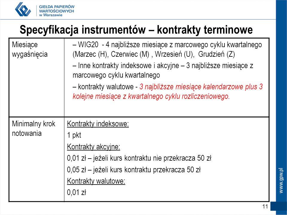 10 Specyfikacja instrumentów – kontrakty terminowe Wartość kontraktuindeksowe = indeks x 10 zł (mnożnik) akcyjne = kurs spółki x mnożnik (100 lub 1000