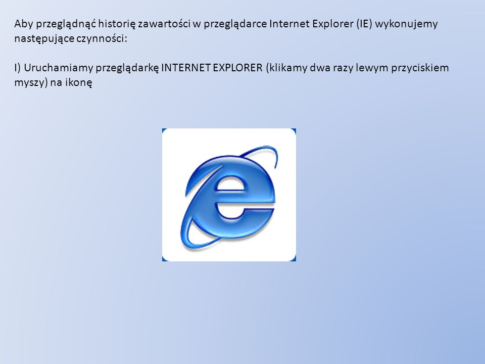 Aby przeglądnąć historię zawartości w przeglądarce Internet Explorer (IE) wykonujemy następujące czynności: I) Uruchamiamy przeglądarkę INTERNET EXPLO