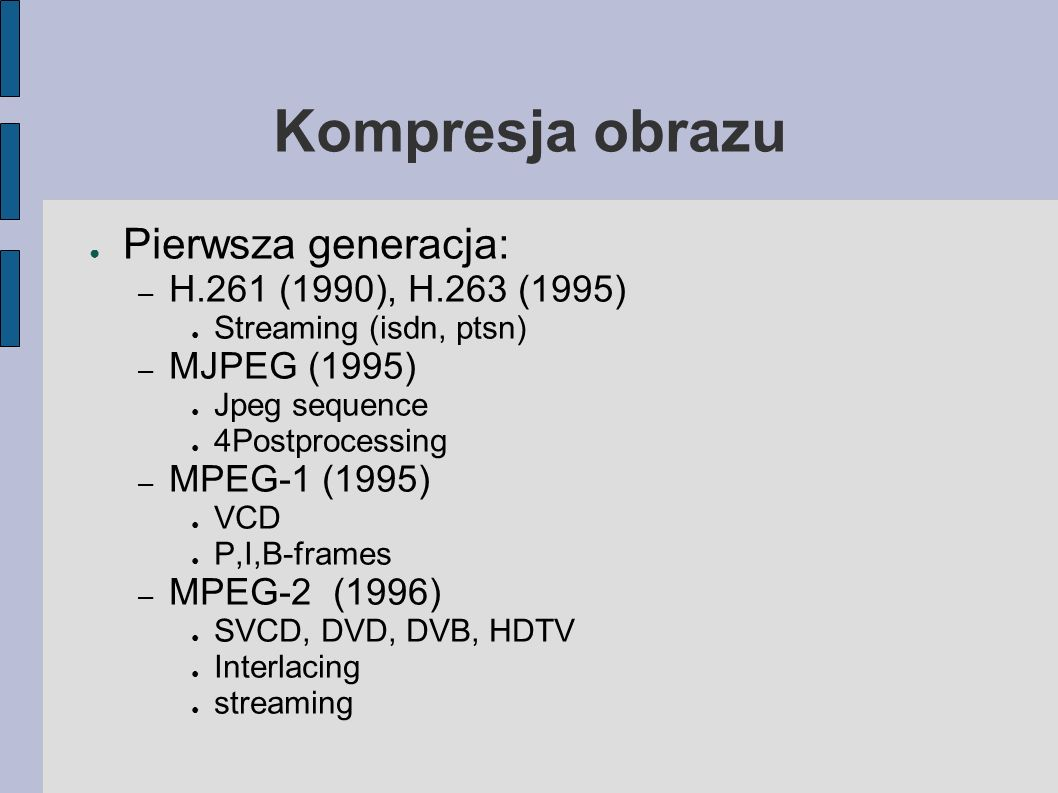 Kompresja obrazu Pierwsza generacja: – H.261 (1990), H.263 (1995) Streaming (isdn, ptsn) – MJPEG (1995) Jpeg sequence 4Postprocessing – MPEG-1 (1995) VCD P,I,B-frames – MPEG-2 (1996) SVCD, DVD, DVB, HDTV Interlacing streaming