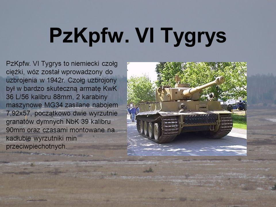 PzKpfw. VI Tygrys PzKpfw. VI Tygrys to niemiecki czołg ciężki, wóz został wprowadzony do uzbrojenia w 1942r. Czołg uzbrojony był w bardzo skuteczną ar