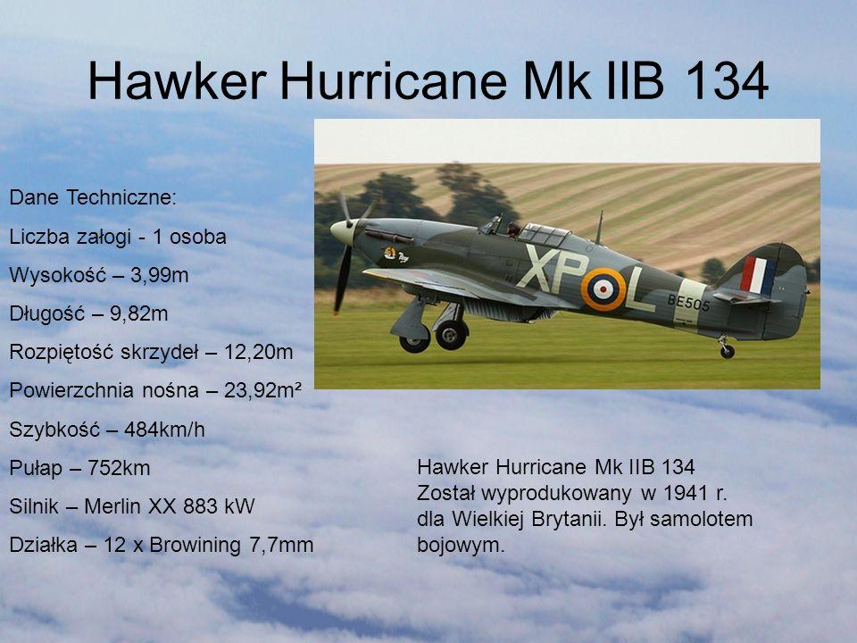 Hawker Hurricane Mk IIB 134 Dane Techniczne: Liczba załogi - 1 osoba Wysokość – 3,99m Długość – 9,82m Rozpiętość skrzydeł – 12,20m Powierzchnia nośna