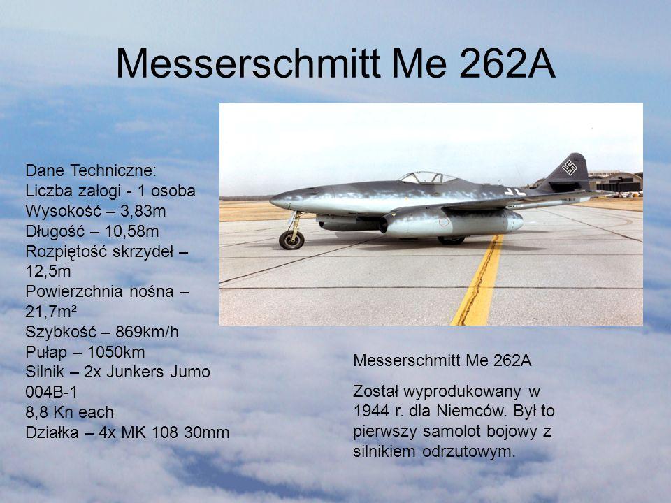 Messerschmitt Me 262A Został wyprodukowany w 1944 r. dla Niemców. Był to pierwszy samolot bojowy z silnikiem odrzutowym. Dane Techniczne: Liczba załog
