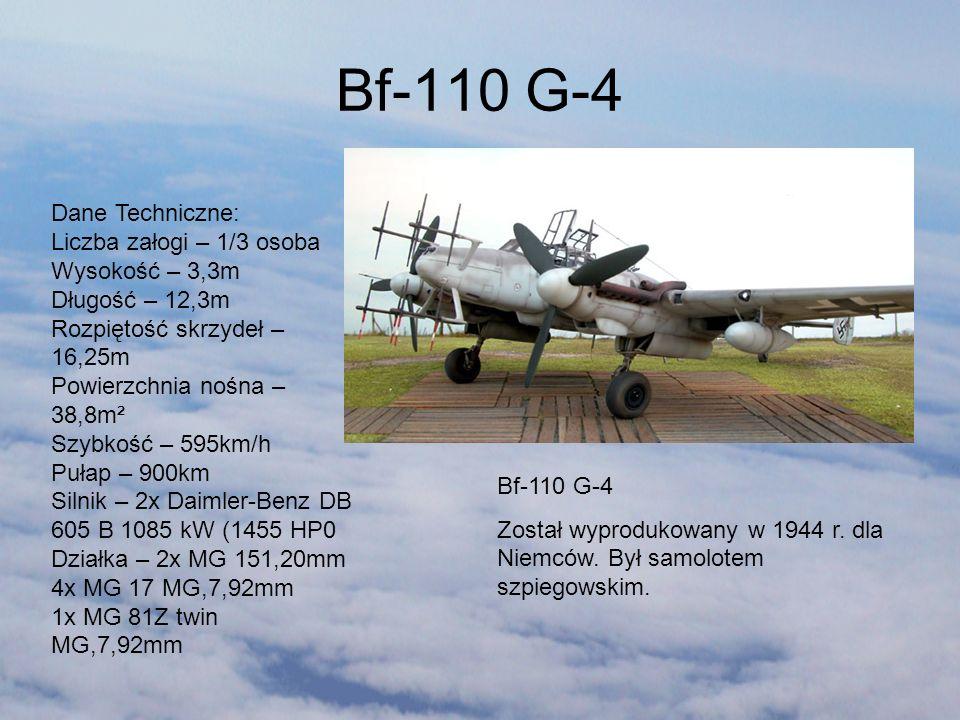 Bf-110 G-4 Został wyprodukowany w 1944 r. dla Niemców. Był samolotem szpiegowskim. Dane Techniczne: Liczba załogi – 1/3 osoba Wysokość – 3,3m Długość