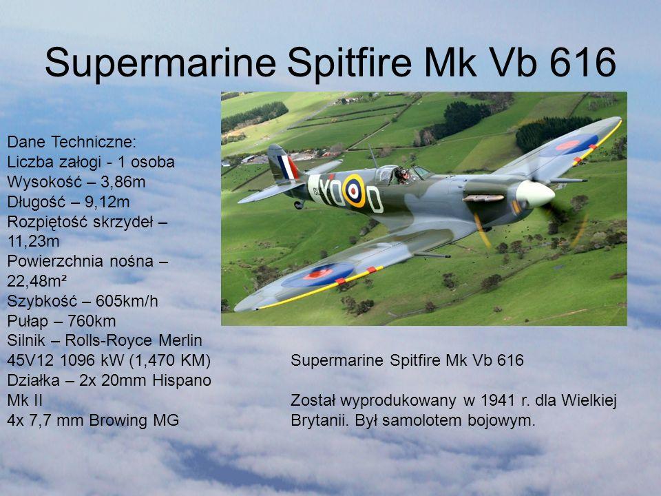 Supermarine Spitfire Mk Vb 616 Został wyprodukowany w 1941 r. dla Wielkiej Brytanii. Był samolotem bojowym. Dane Techniczne: Liczba załogi - 1 osoba W