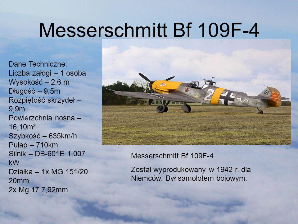 Messerschmitt Bf 109F-4 Messerschmitt Bf 109F-4 Został wyprodukowany w 1942 r. dla Niemców. Był samolotem bojowym. Dane Techniczne: Liczba załogi – 1