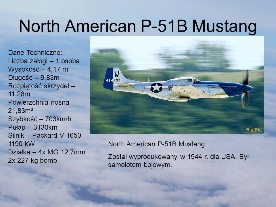 North American P-51B Mustang Został wyprodukowany w 1944 r. dla USA. Był samolotem bojowym. Dane Techniczne: Liczba załogi – 1 osoba Wysokość – 4,17 m