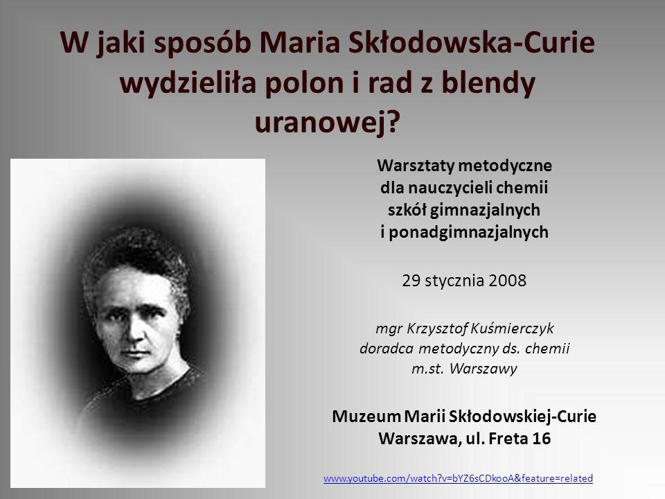 W jaki sposób Maria Skłodowska-Curie wydzieliła polon i rad z blendy uranowej? Warsztaty metodyczne dla nauczycieli chemii szkół gimnazjalnych i ponad