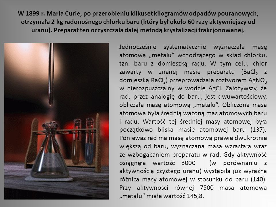 W 1899 r. Maria Curie, po przerobieniu kilkuset kilogramów odpadów pouranowych, otrzymała 2 kg radonośnego chlorku baru (który był około 60 razy aktyw