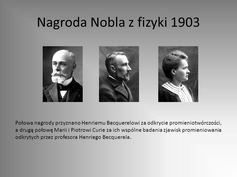 Nagroda Nobla z fizyki 1903 Połowa nagrody przyznano Henriemu Becquerelowi za odkrycie promieniotwórczości, a drugą połowę Marii i Piotrowi Curie za i