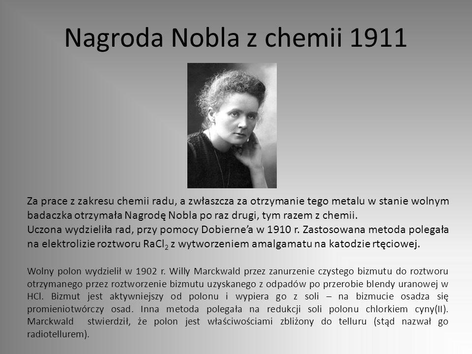 Nagroda Nobla z chemii 1911 Za prace z zakresu chemii radu, a zwłaszcza za otrzymanie tego metalu w stanie wolnym badaczka otrzymała Nagrodę Nobla po