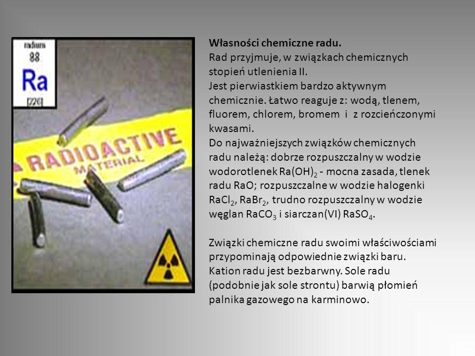 Własności chemiczne radu. Rad przyjmuje, w związkach chemicznych stopień utlenienia II. Jest pierwiastkiem bardzo aktywnym chemicznie. Łatwo reaguje z