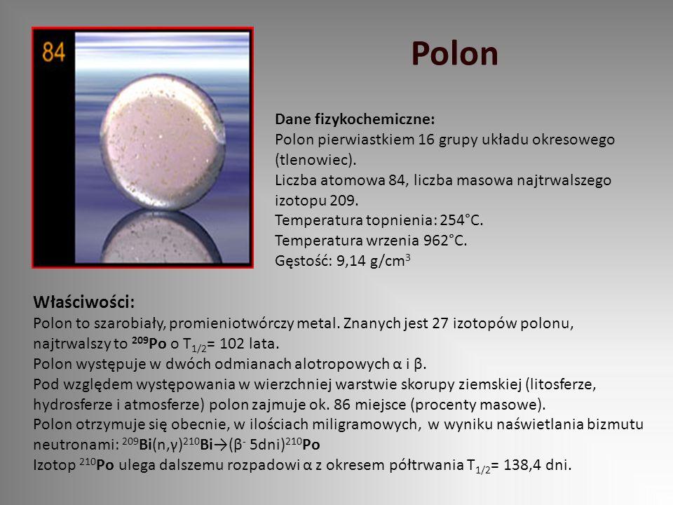 Polon Dane fizykochemiczne: Polon pierwiastkiem 16 grupy układu okresowego (tlenowiec). Liczba atomowa 84, liczba masowa najtrwalszego izotopu 209. Te