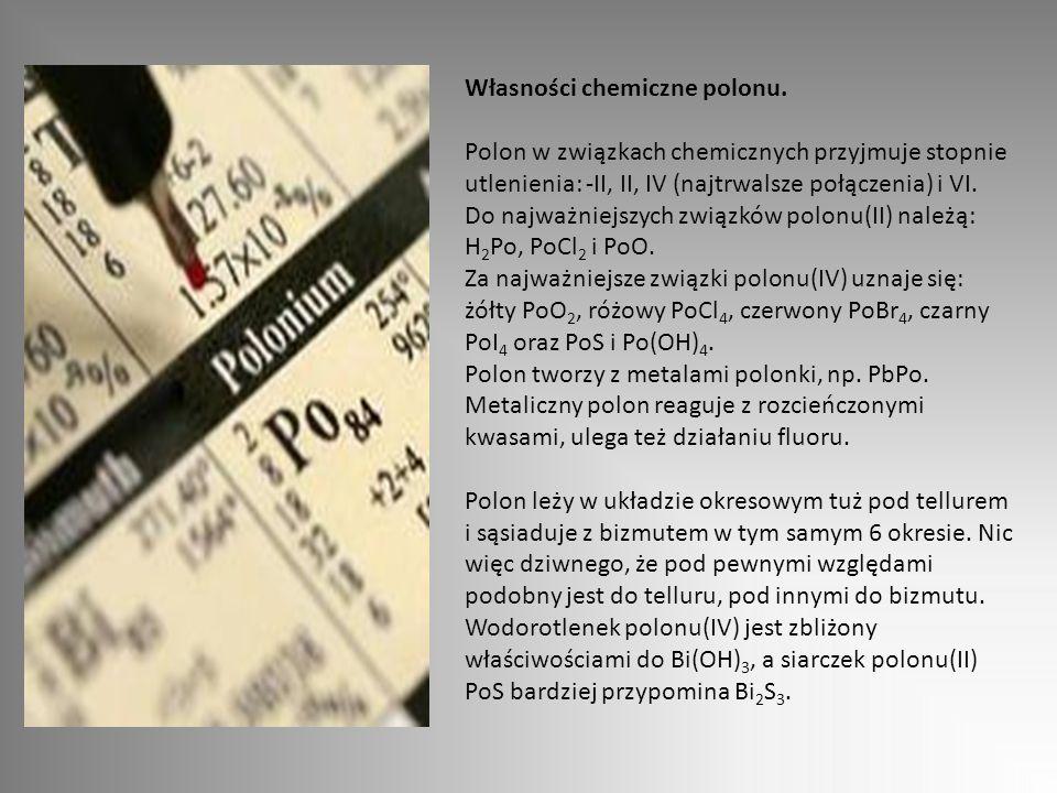 Własności chemiczne polonu. Polon w związkach chemicznych przyjmuje stopnie utlenienia: -II, II, IV (najtrwalsze połączenia) i VI. Do najważniejszych
