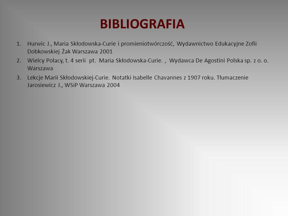 BIBLIOGRAFIA 1.Hurwic J., Maria Skłodowska-Curie i promieniotwórczość, Wydawnictwo Edukacyjne Zofii Dobkowskiej Żak Warszawa 2001 2.Wielcy Polacy, t.
