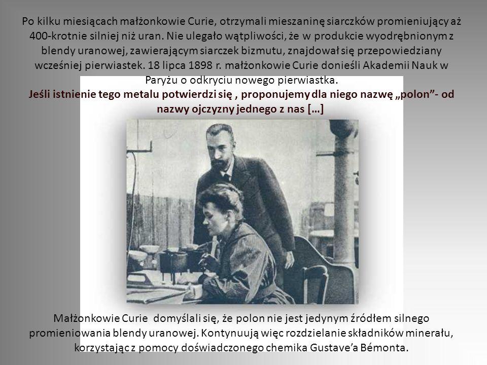 Po kilku miesiącach małżonkowie Curie, otrzymali mieszaninę siarczków promieniujący aż 400-krotnie silniej niż uran. Nie ulegało wątpliwości, że w pro