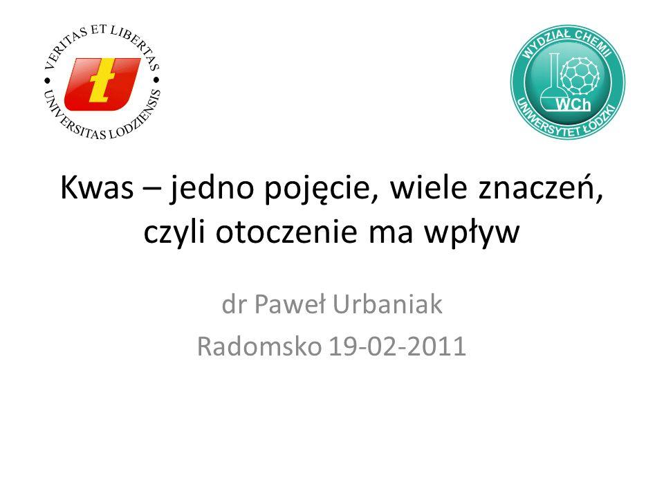 Kwas – jedno pojęcie, wiele znaczeń, czyli otoczenie ma wpływ dr Paweł Urbaniak Radomsko 19-02-2011