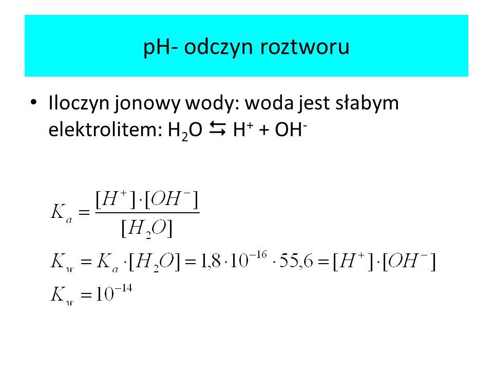 pH- odczyn roztworu Iloczyn jonowy wody: woda jest słabym elektrolitem: H 2 O H + + OH -