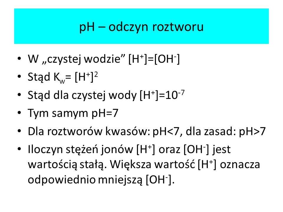 pH – odczyn roztworu W czystej wodzie [H + ]=[OH - ] Stąd K w = [H + ] 2 Stąd dla czystej wody [H + ]=10 -7 Tym samym pH=7 Dla roztworów kwasów: pH 7