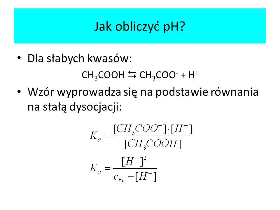 Dla słabych kwasów: CH 3 COOH CH 3 COO - + H + Wzór wyprowadza się na podstawie równania na stałą dysocjacji: Jak obliczyć pH?