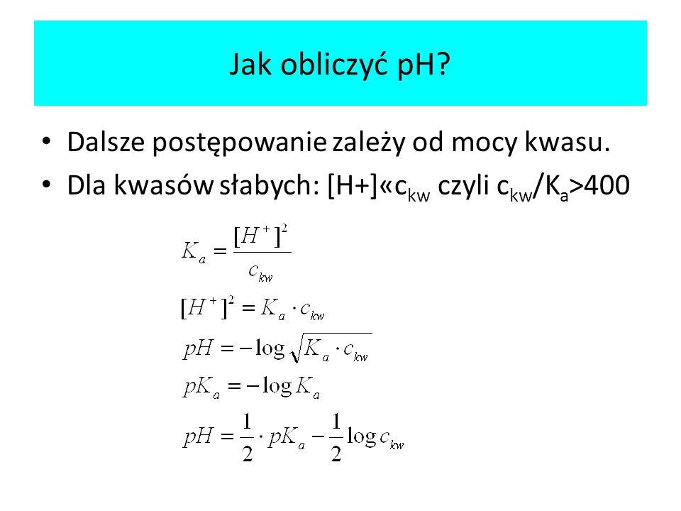 Dalsze postępowanie zależy od mocy kwasu. Dla kwasów słabych: [H+]«c kw czyli c kw /K a >400 Jak obliczyć pH?