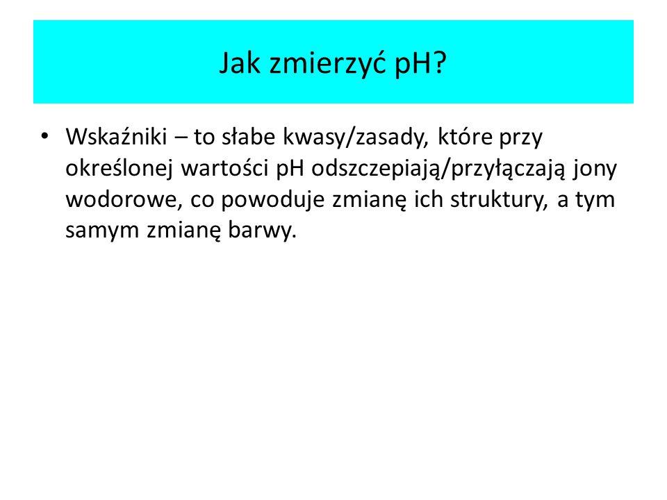 Jak zmierzyć pH? Wskaźniki – to słabe kwasy/zasady, które przy określonej wartości pH odszczepiają/przyłączają jony wodorowe, co powoduje zmianę ich s