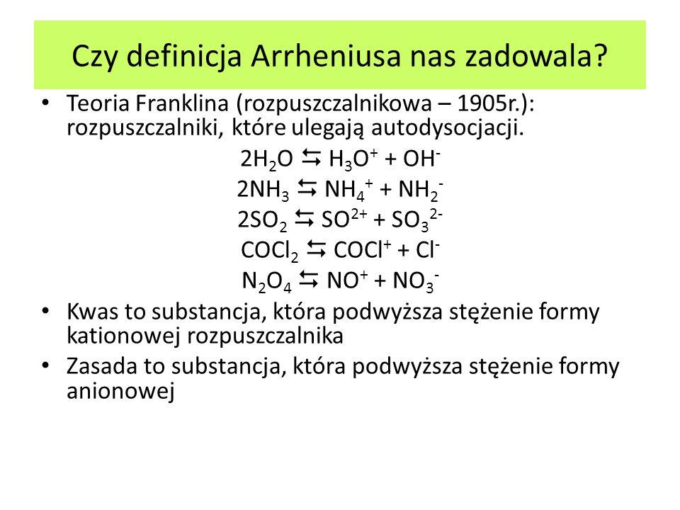 Czy definicja Arrheniusa nas zadowala? Teoria Franklina (rozpuszczalnikowa – 1905r.): rozpuszczalniki, które ulegają autodysocjacji. 2H 2 O H 3 O + +