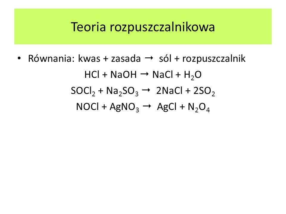 Równania: kwas + zasada sól + rozpuszczalnik HCl + NaOH NaCl + H 2 O SOCl 2 + Na 2 SO 3 2NaCl + 2SO 2 NOCl + AgNO 3 AgCl + N 2 O 4