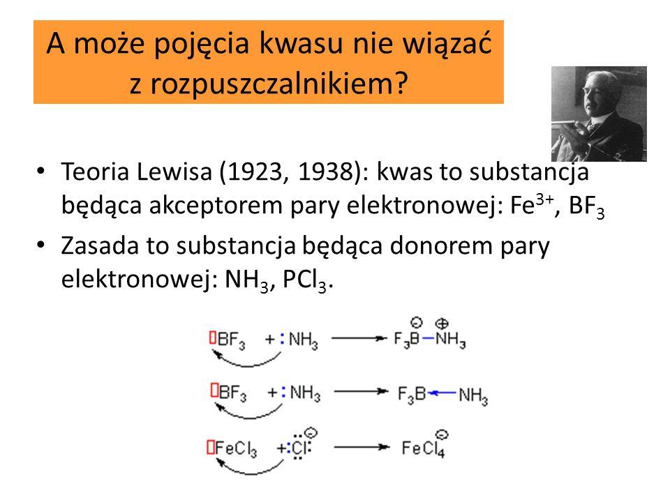 A może pojęcia kwasu nie wiązać z rozpuszczalnikiem? Teoria Lewisa (1923, 1938): kwas to substancja będąca akceptorem pary elektronowej: Fe 3+, BF 3 Z