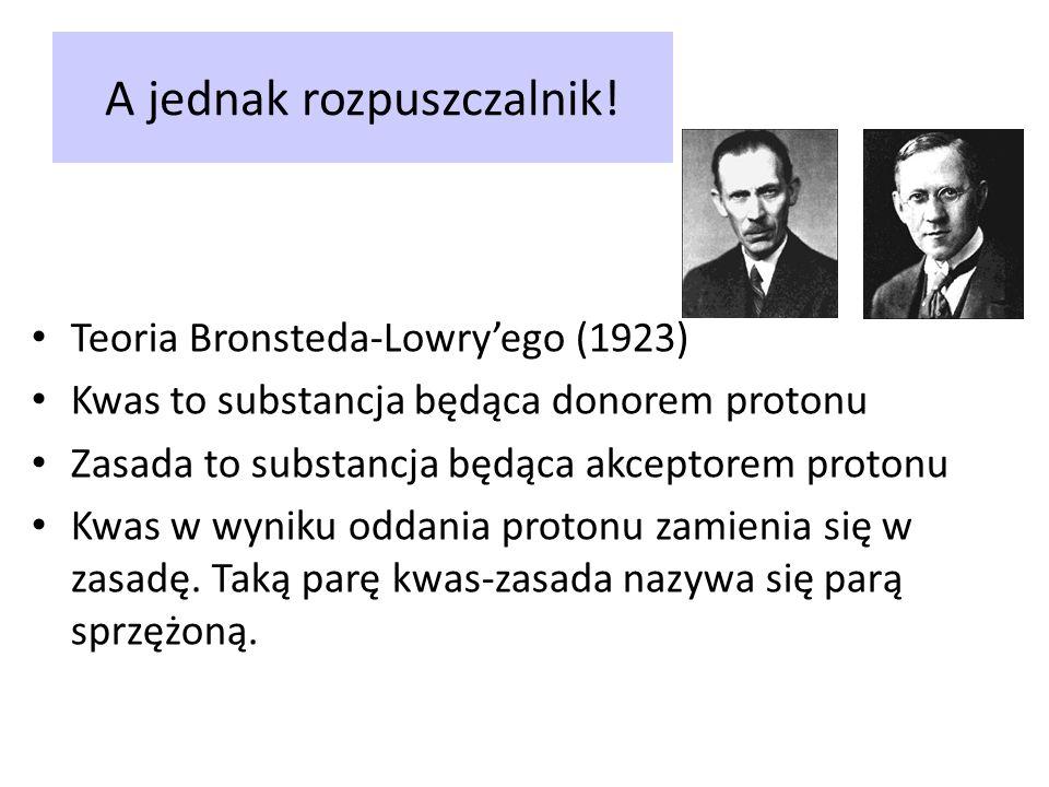 A jednak rozpuszczalnik! Teoria Bronsteda-Lowryego (1923) Kwas to substancja będąca donorem protonu Zasada to substancja będąca akceptorem protonu Kwa