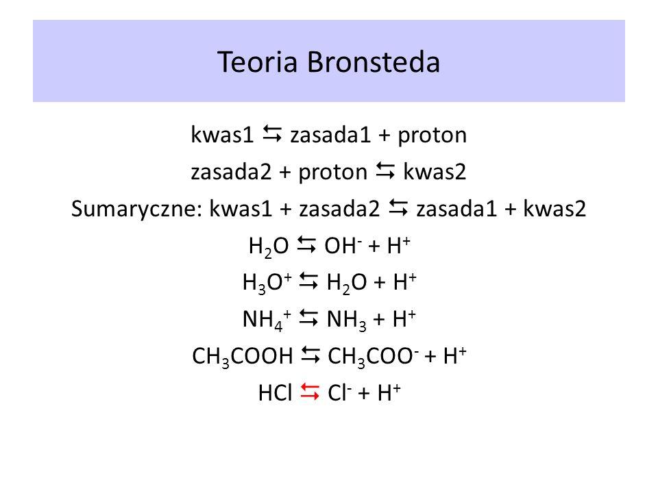 Teoria Bronsteda kwas1 zasada1 + proton zasada2 + proton kwas2 Sumaryczne: kwas1 + zasada2 zasada1 + kwas2 H 2 O OH - + H + H 3 O + H 2 O + H + NH 4 +