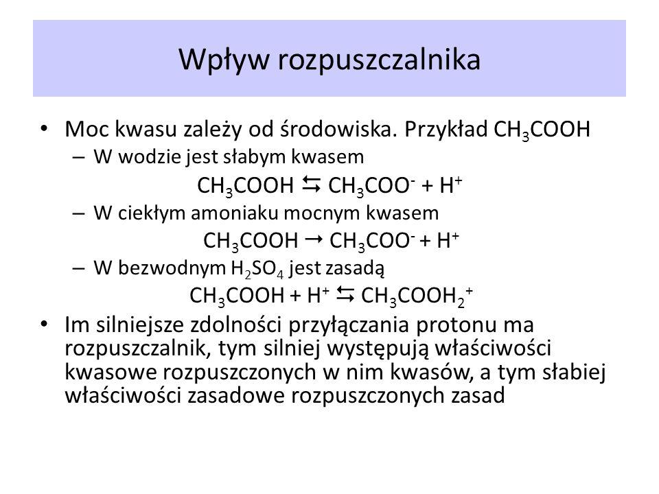 Wpływ rozpuszczalnika Moc kwasu zależy od środowiska. Przykład CH 3 COOH – W wodzie jest słabym kwasem CH 3 COOH CH 3 COO - + H + – W ciekłym amoniaku