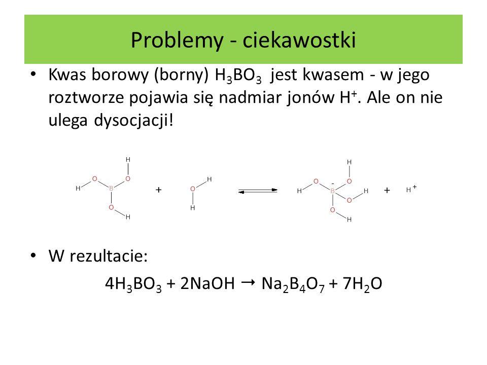 Problemy - ciekawostki Kwas borowy (borny) H 3 BO 3 jest kwasem - w jego roztworze pojawia się nadmiar jonów H +. Ale on nie ulega dysocjacji! W rezul
