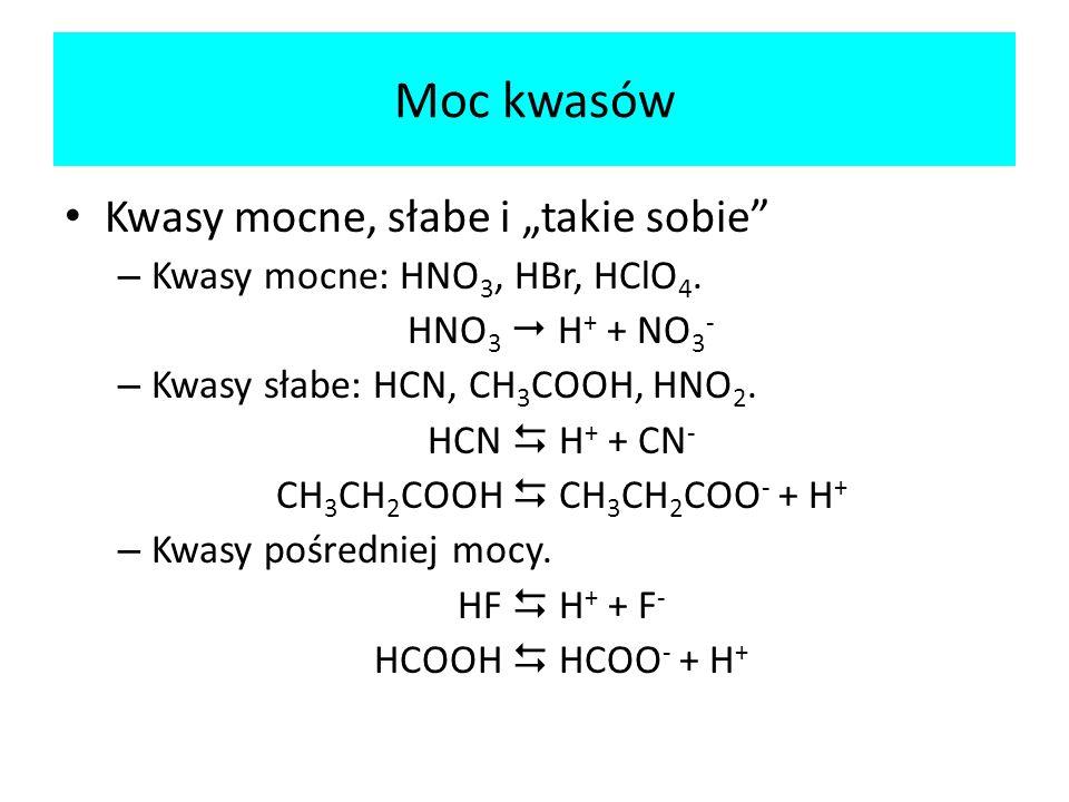 Moc kwasów Kwasy mocne, słabe i takie sobie – Kwasy mocne: HNO 3, HBr, HClO 4. HNO 3 H + + NO 3 - – Kwasy słabe: HCN, CH 3 COOH, HNO 2. HCN H + + CN -