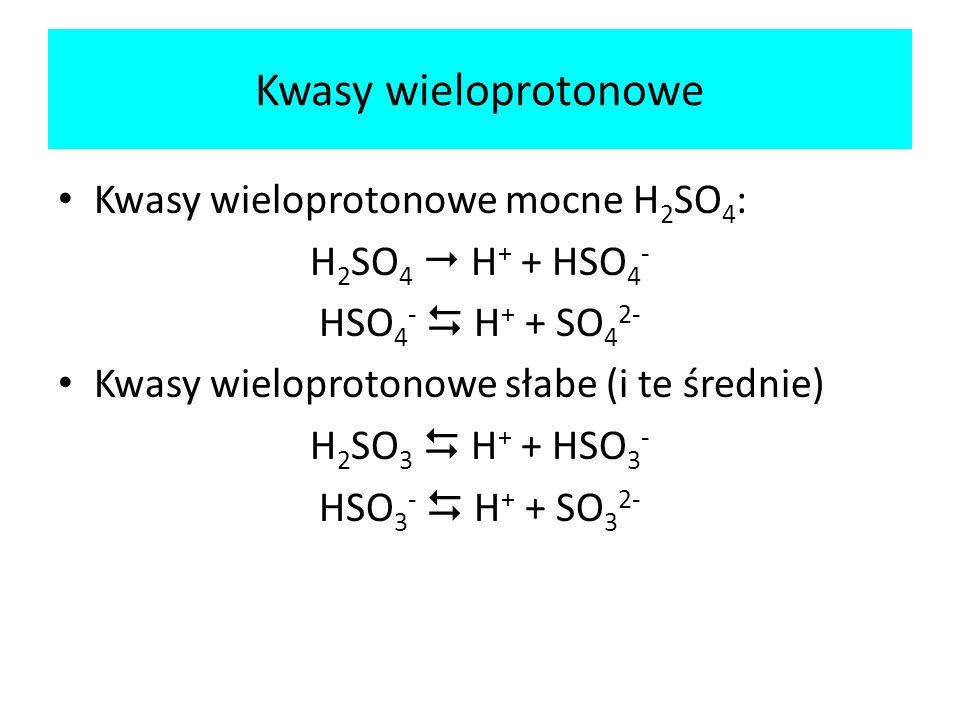 Kwasy wieloprotonowe Kwasy wieloprotonowe mocne H 2 SO 4 : H 2 SO 4 H + + HSO 4 - HSO 4 - H + + SO 4 2- Kwasy wieloprotonowe słabe (i te średnie) H 2