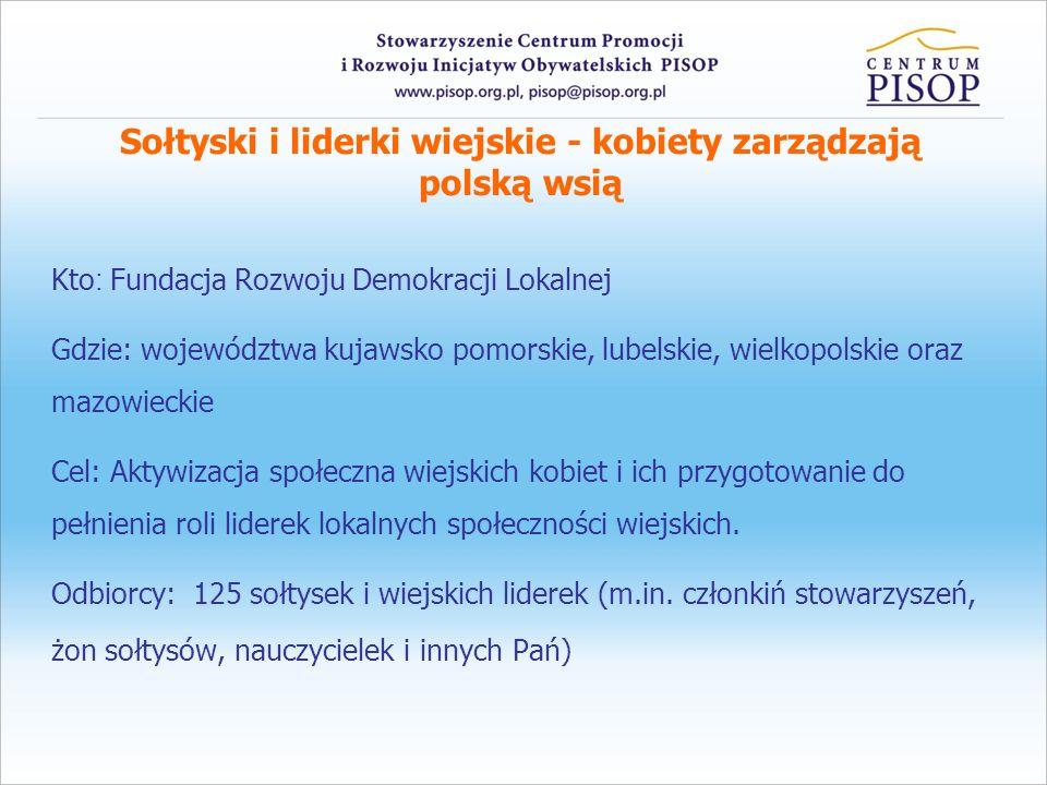 Sołtyski i liderki wiejskie - kobiety zarządzają polską wsią Kto : Fundacja Rozwoju Demokracji Lokalnej Gdzie: województwa kujawsko pomorskie, lubelsk
