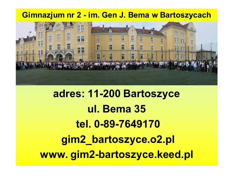 Gimnazjum nr 2 - im. Gen J. Bema w Bartoszycach adres: 11-200 Bartoszyce ul. Bema 35 tel. 0-89-7649170 gim2_bartoszyce.o2.pl www. gim2-bartoszyce.keed