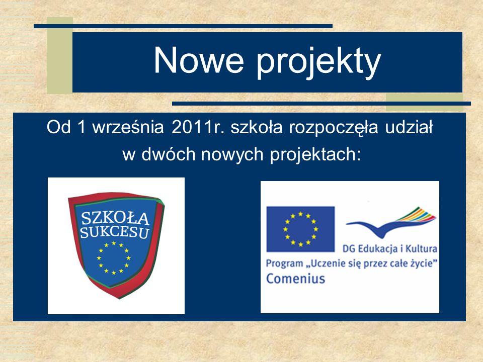 Nowe projekty Od 1 września 2011r. szkoła rozpoczęła udział w dwóch nowych projektach: