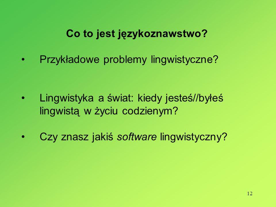 12 Co to jest językoznawstwo? Przykładowe problemy lingwistyczne? Lingwistyka a świat: kiedy jesteś//byłeś lingwistą w życiu codzienym? Czy znasz jaki