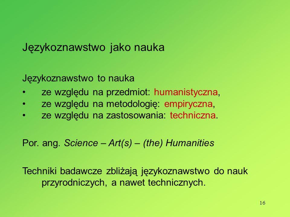 16 Językoznawstwo jako nauka Językoznawstwo to nauka ze względu na przedmiot: humanistyczna, ze względu na metodologię: empiryczna, ze względu na zast