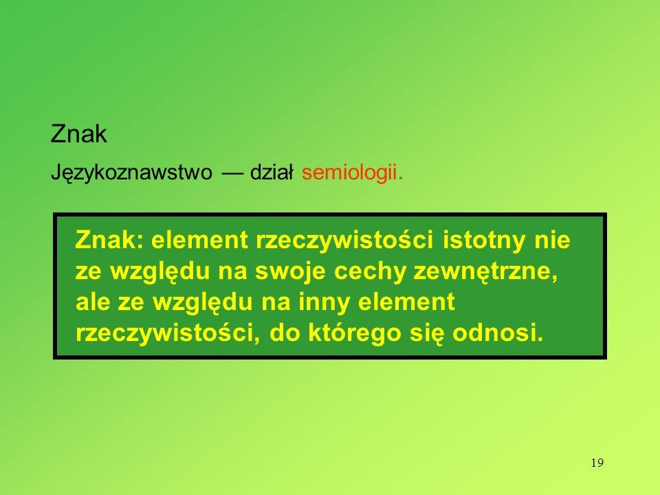 19 Znak Językoznawstwo dział semiologii. Znak: element rzeczywistości istotny nie ze względu na swoje cechy zewnętrzne, ale ze względu na inny element