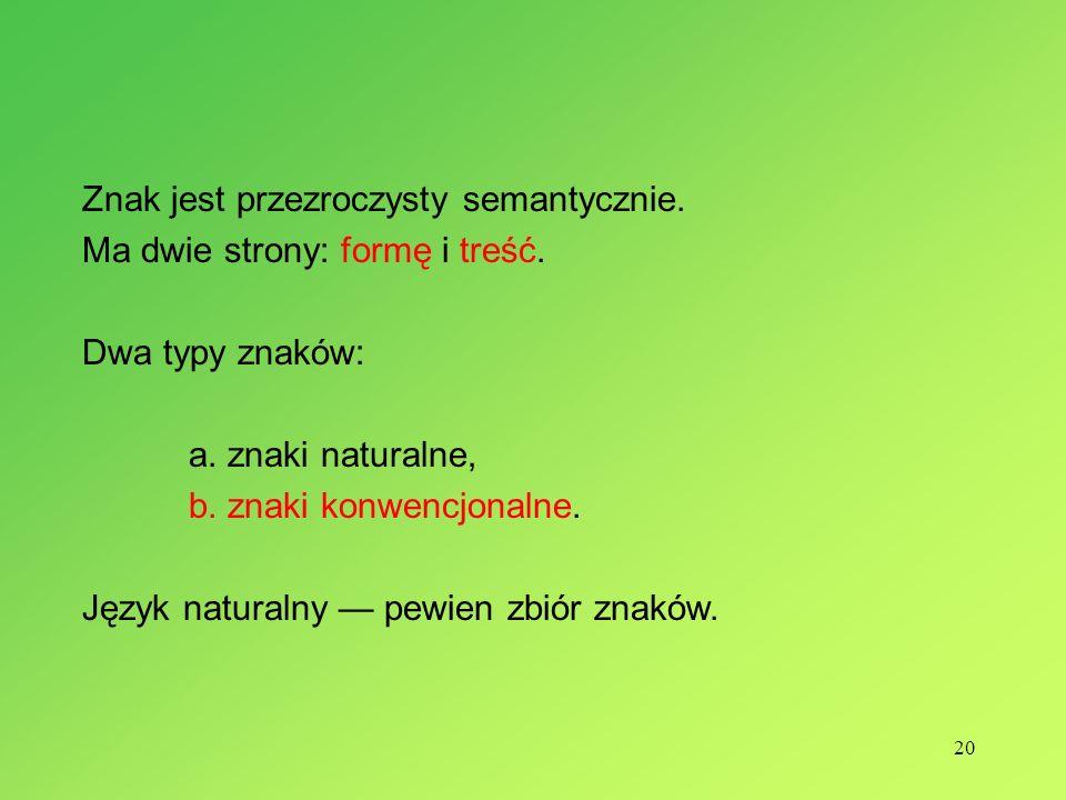 20 Znak jest przezroczysty semantycznie. Ma dwie strony: formę i treść. Dwa typy znaków: a. znaki naturalne, b. znaki konwencjonalne. Język naturalny