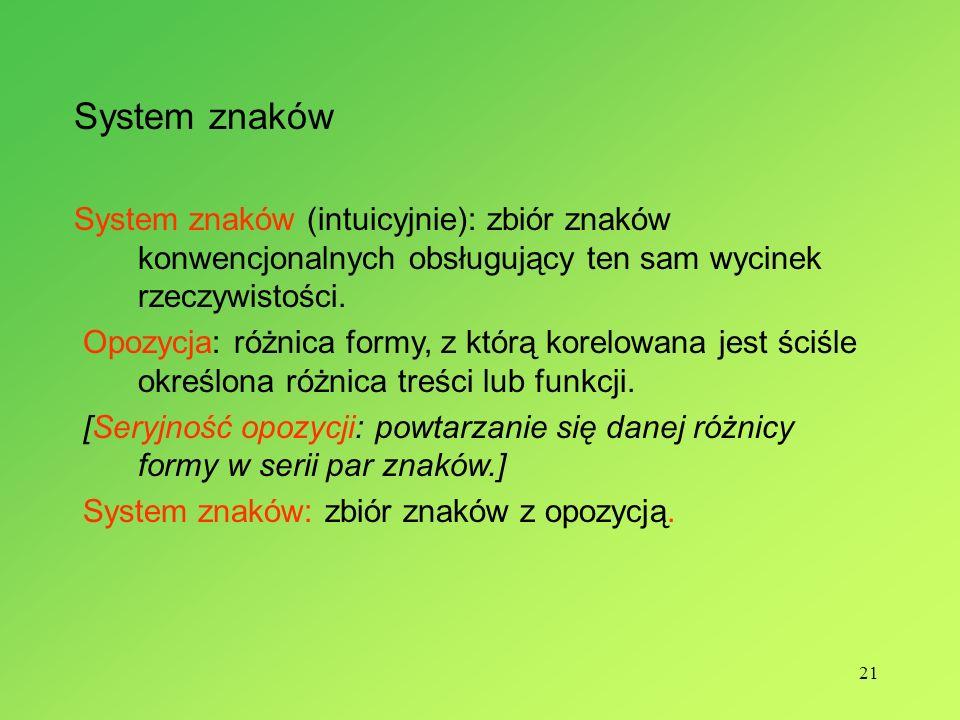21 System znaków System znaków (intuicyjnie): zbiór znaków konwencjonalnych obsługujący ten sam wycinek rzeczywistości. Opozycja: różnica formy, z któ