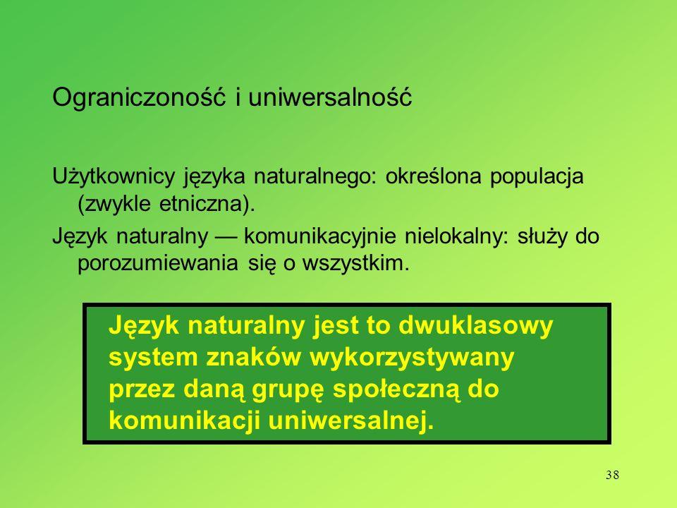 38 Ograniczoność i uniwersalność Użytkownicy języka naturalnego: określona populacja (zwykle etniczna). Język naturalny komunikacyjnie nielokalny: słu