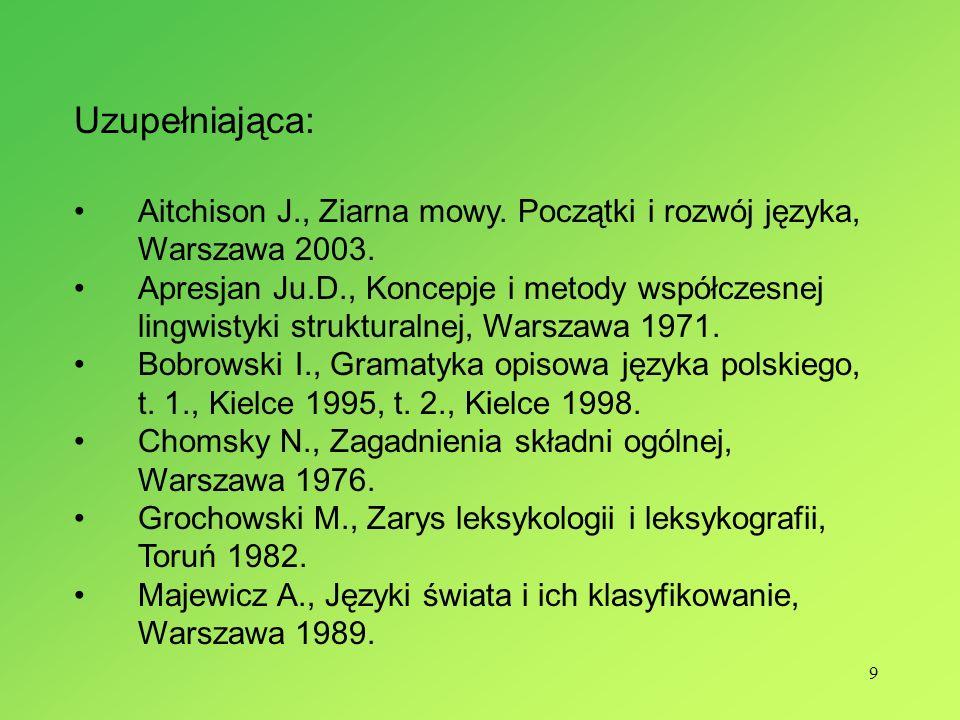 9 Uzupełniająca: Aitchison J., Ziarna mowy. Początki i rozwój języka, Warszawa 2003. Apresjan Ju.D., Koncepje i metody współczesnej lingwistyki strukt