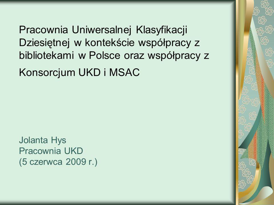 Współpraca z Konsorcjum UKD Współpraca w ramach Multilingual Subject Access to Catalogues of National Libraries Spotkania warsztatowe UKD (4-5 grudnia 2008 r.; 19-20 maja 2009 r.) Schemat układu działowego dla Bibliografii Dokumentów Kartograficznych BN i Bibliografii Wydawnictw Ciągłych BN)