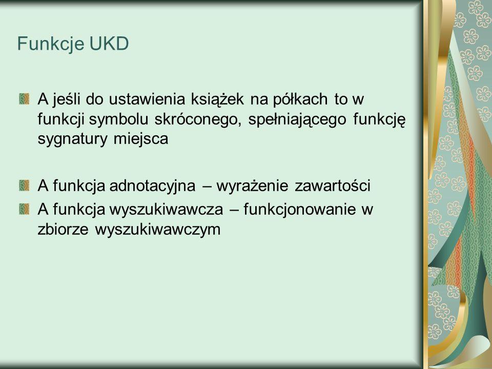 Funkcje UKD A jeśli do ustawienia książek na półkach to w funkcji symbolu skróconego, spełniającego funkcję sygnatury miejsca A funkcja adnotacyjna –
