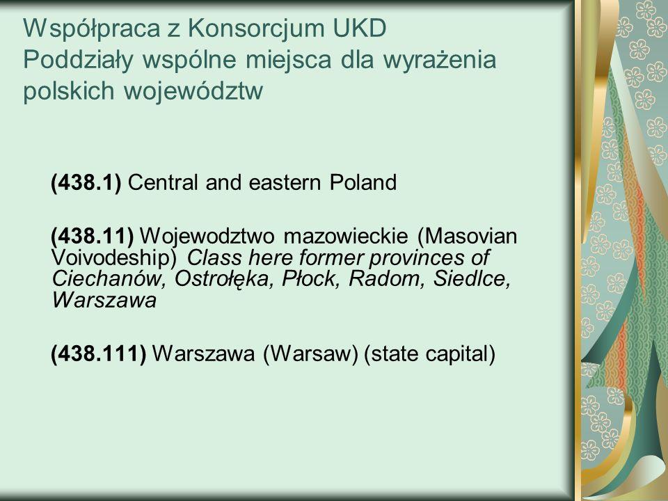 Współpraca z Konsorcjum UKD Poddziały wspólne miejsca dla wyrażenia polskich województw (438.1) Central and eastern Poland (438.11) Wojewodztwo mazowi