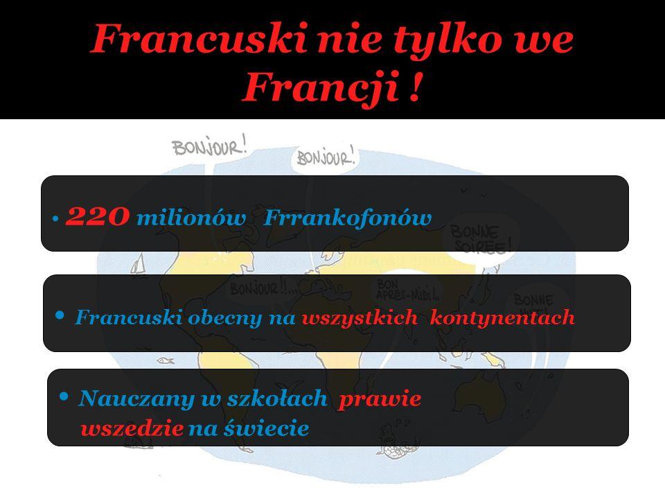 Francuski nie tylko we Francji ! 220 milionów Frrankofonów Nauczany w szkołach prawie wszedzie na świecie Francuski obecny na wszystkich kontynentach