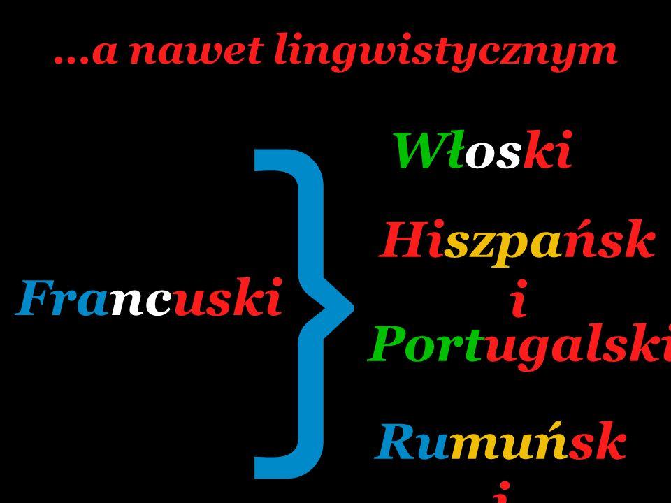 …a nawet lingwistycznym Francuski Hiszpańsk i Rumuńsk i Włoski Portugalski }