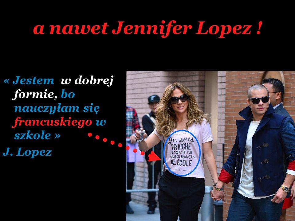 a nawet Jennifer Lopez ! « Jestem w dobrej formie, bo nauczyłam się francuskiego w szkole » J. Lopez